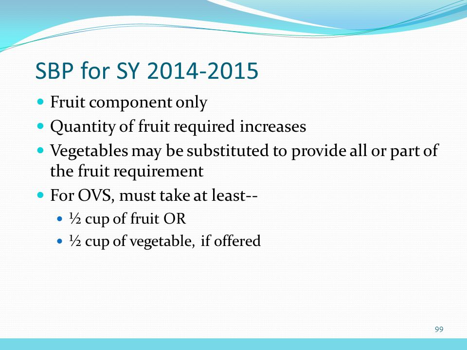 SBP for SY 2014-2015 Fruit component only Quantity of fruit required increases Vegetables may be substituted to provide all or part of the fruit requirement For OVS, must take at least-- ½ cup of fruit OR ½ cup of vegetable, if offered 99