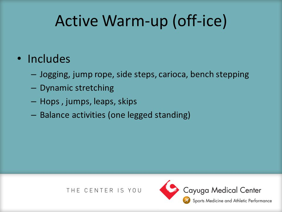 Active Warm-up (off-ice) Includes – Jogging, jump rope, side steps, carioca, bench stepping – Dynamic stretching – Hops, jumps, leaps, skips – Balance