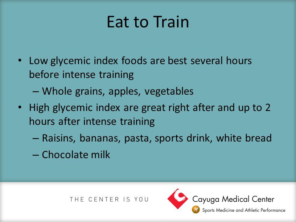 Eat to Train Low glycemic index foods are best several hours before intense training – Whole grains, apples, vegetables High glycemic index are great