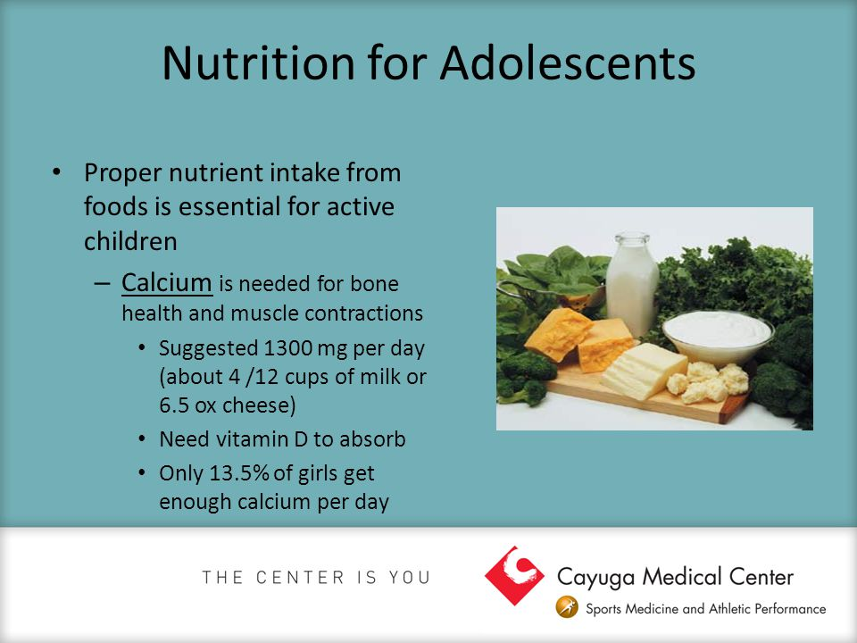 Nutrition for Adolescents Proper nutrient intake from foods is essential for active children – Calcium is needed for bone health and muscle contractio