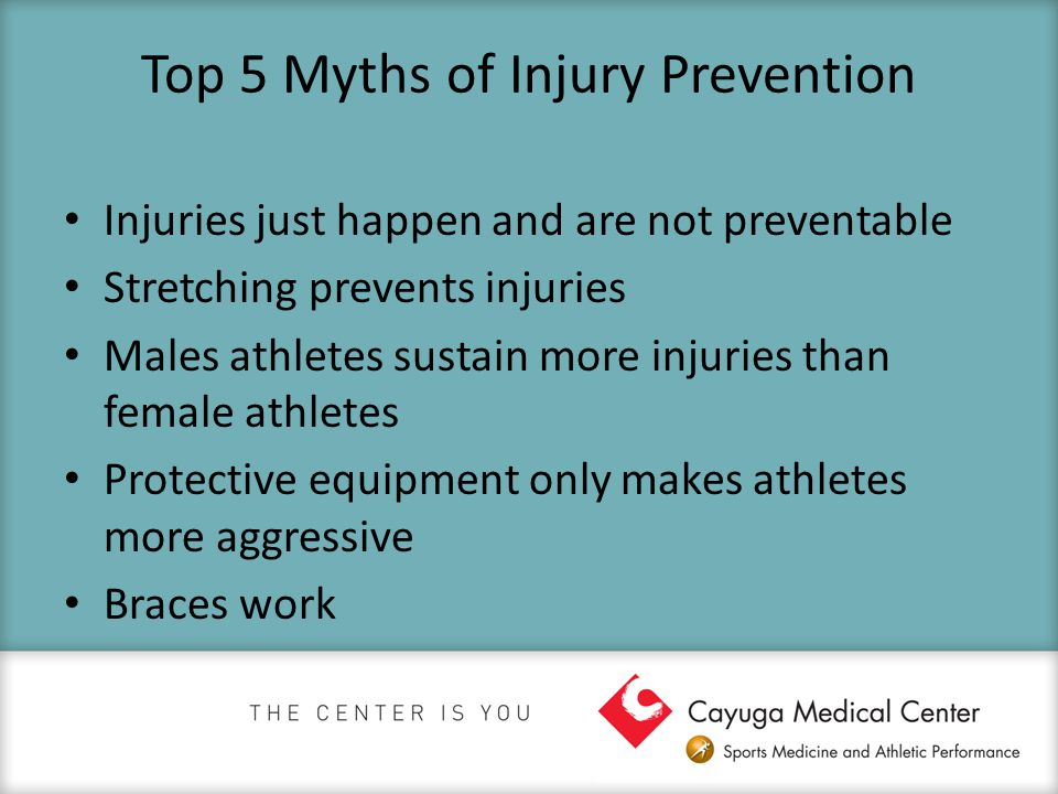 Top 5 Myths of Injury Prevention Injuries just happen and are not preventable Stretching prevents injuries Males athletes sustain more injuries than f