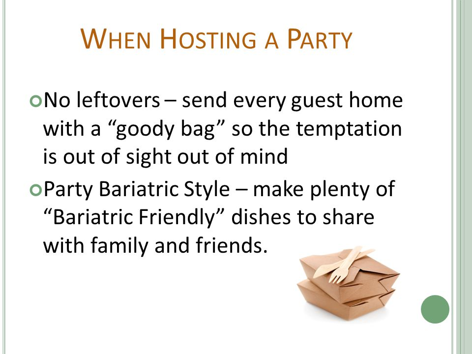 W HEN H OSTING A P ARTY No leftovers – send every guest home with a goody bag so the temptation is out of sight out of mind Party Bariatric Style – make plenty of Bariatric Friendly dishes to share with family and friends.