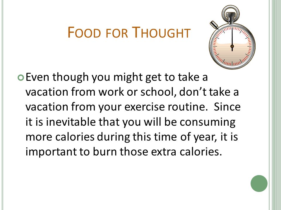 F OOD FOR T HOUGHT Even though you might get to take a vacation from work or school, don't take a vacation from your exercise routine.