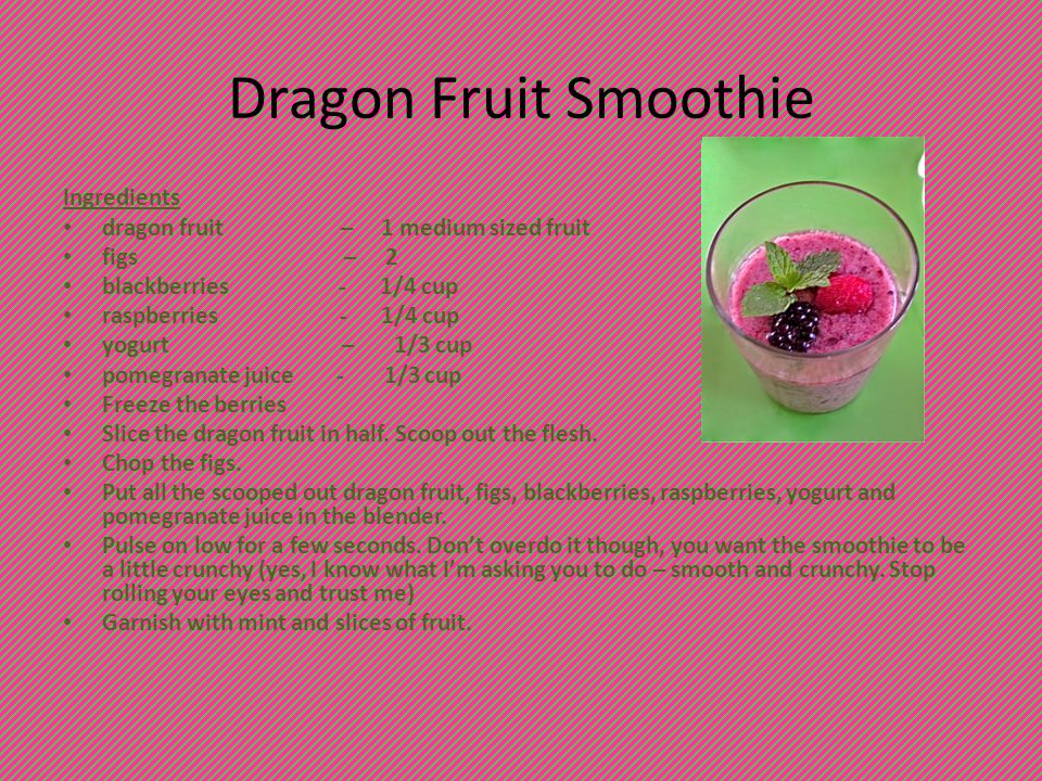 Dragon Fruit Smoothie Ingredients dragon fruit – 1 medium sized fruit figs – 2 blackberries - 1/4 cup raspberries - 1/4 cup yogurt – 1/3 cup pomegranate juice - 1/3 cup Freeze the berries Slice the dragon fruit in half.