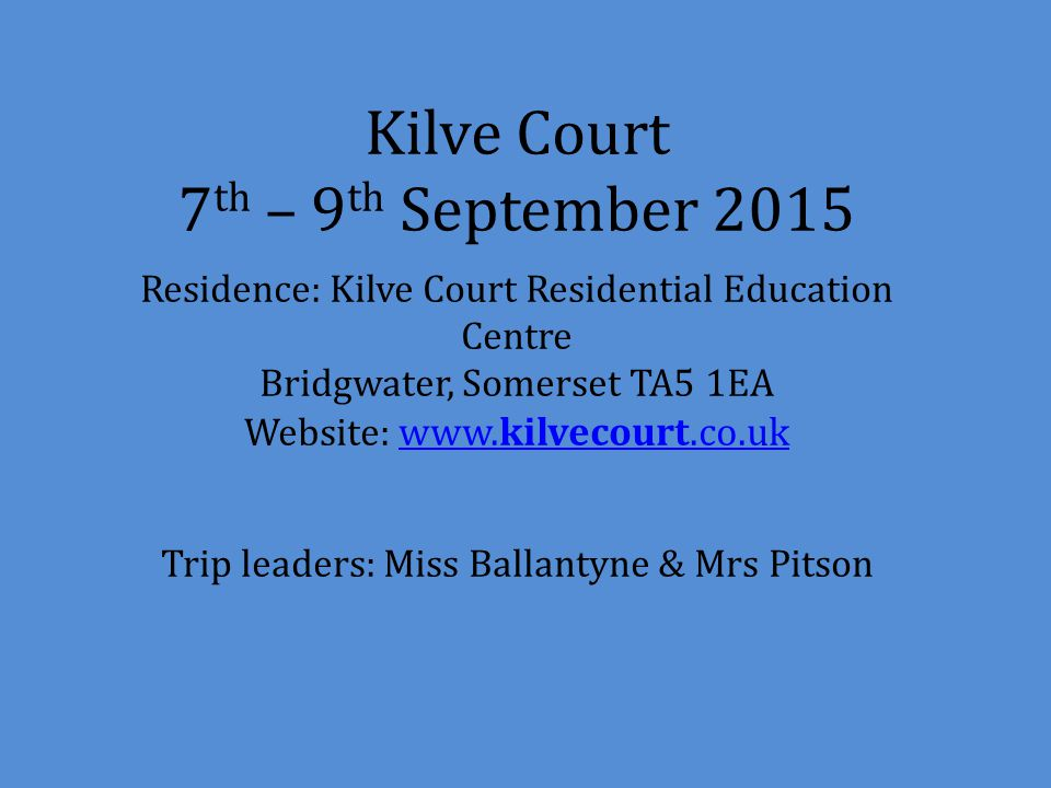 Kilve Court 7 th – 9 th September 2015 Residence: Kilve Court Residential Education Centre Bridgwater, Somerset TA5 1EA Website: www.kilvecourt.co.uk Trip leaders: Miss Ballantyne & Mrs Pitson www.kilvecourt.co.uk