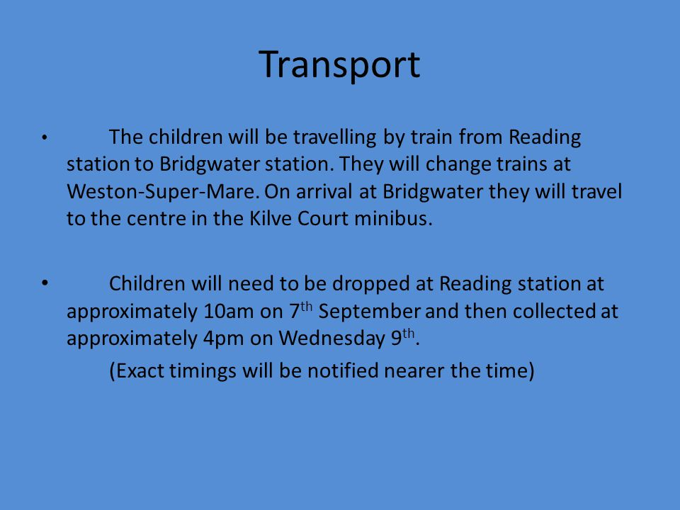 Transport The children will be travelling by train from Reading station to Bridgwater station. They will change trains at Weston-Super-Mare. On arriva