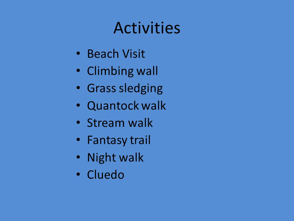 Activities Beach Visit Climbing wall Grass sledging Quantock walk Stream walk Fantasy trail Night walk Cluedo