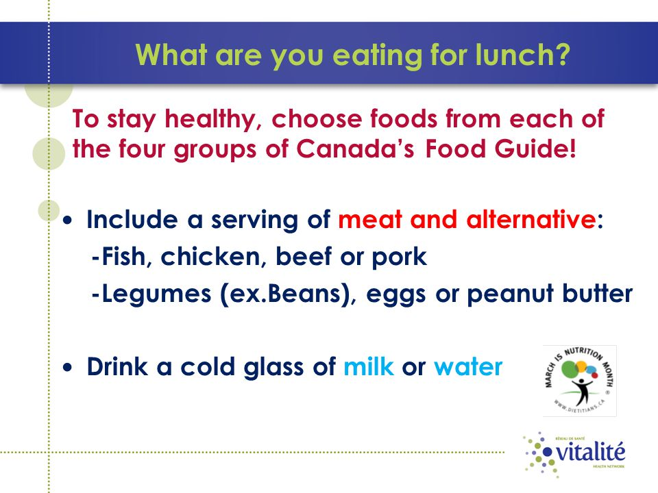 What are you eating for lunch? Include a serving of meat and alternative: -Fish, chicken, beef or pork -Legumes (ex.Beans), eggs or peanut butter Drin