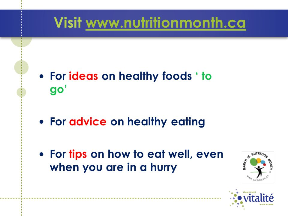 Visit www.nutritionmonth.cawww.nutritionmonth.ca For ideas on healthy foods ' to go' For advice on healthy eating For tips on how to eat well, even wh
