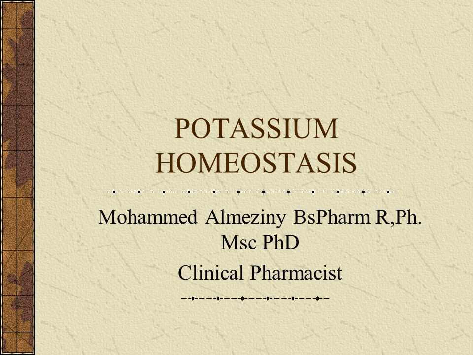 POTASSIUM HOMEOSTASIS Mohammed Almeziny BsPharm R,Ph. Msc PhD Clinical Pharmacist
