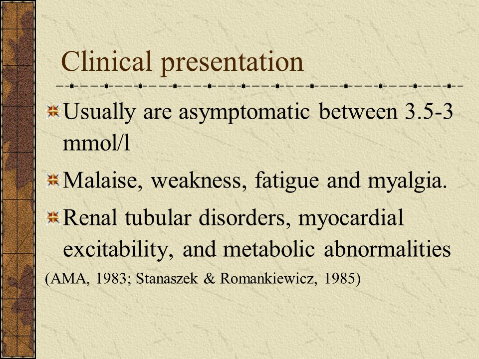Clinical presentation Usually are asymptomatic between 3.5-3 mmol/l Malaise, weakness, fatigue and myalgia.