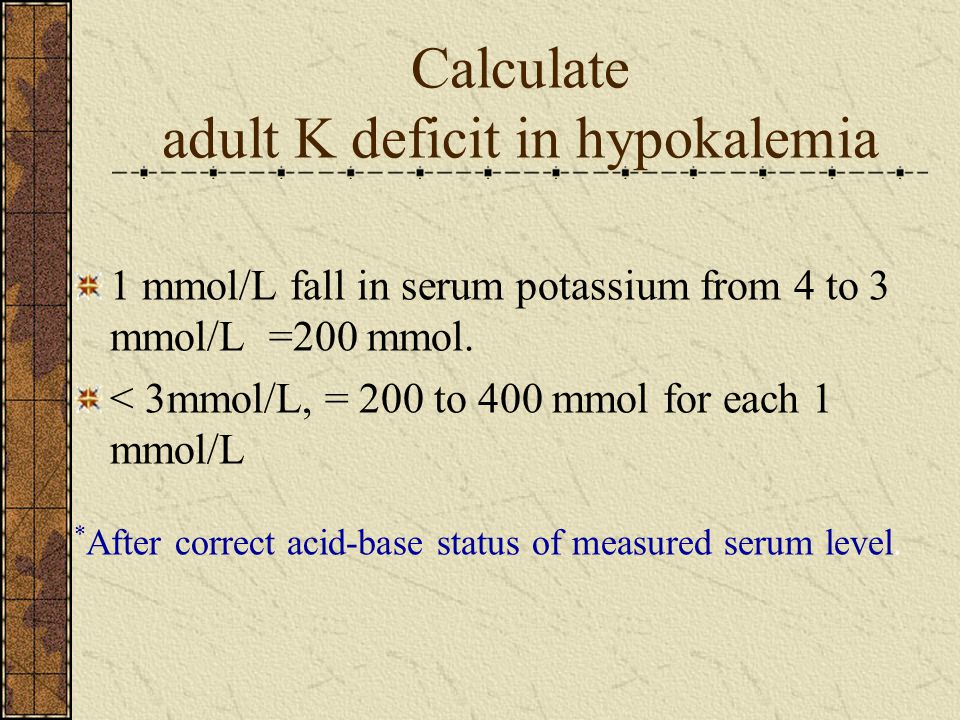 Calculate adult K deficit in hypokalemia 1 mmol/L fall in serum potassium from 4 to 3 mmol/L =200 mmol.