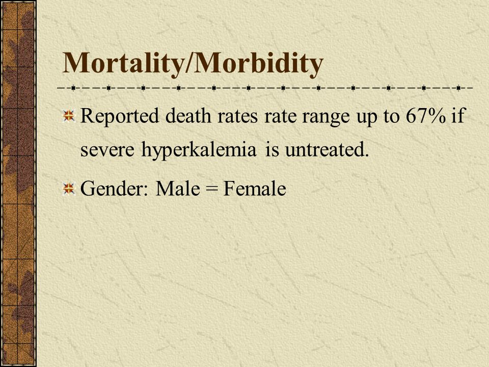 Mortality/Morbidity Reported death rates rate range up to 67% if severe hyperkalemia is untreated.