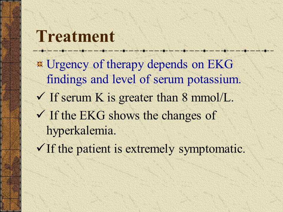 Treatment Urgency of therapy depends on EKG findings and level of serum potassium.