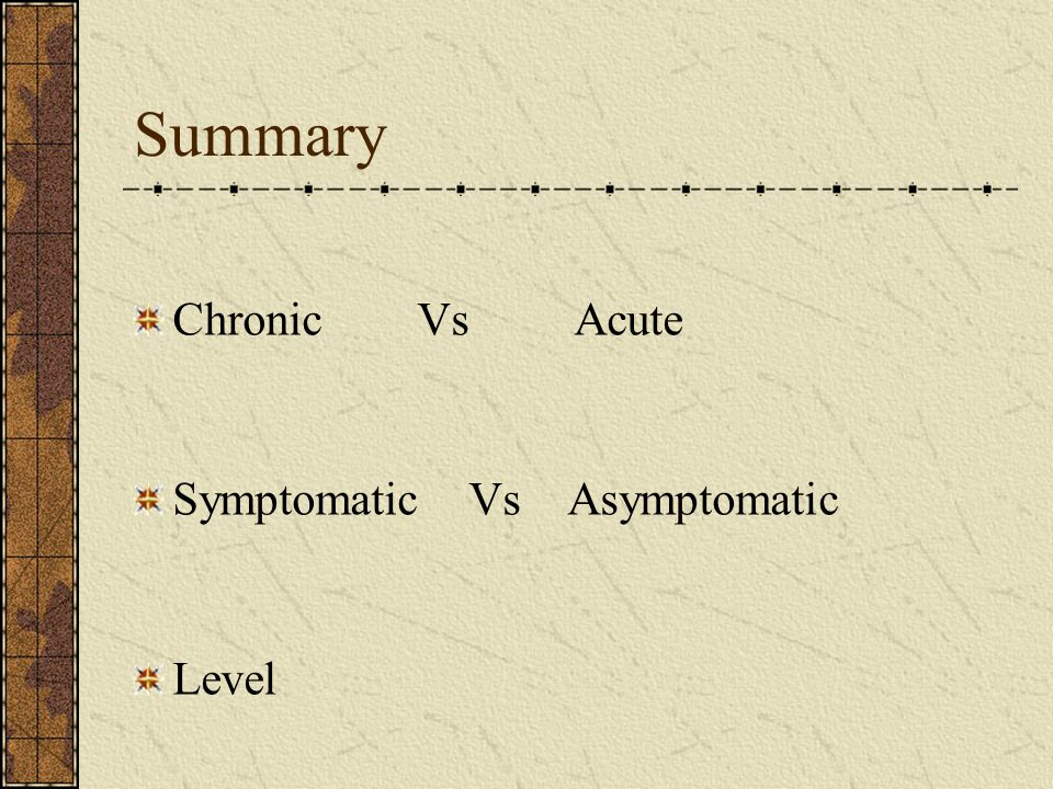 Summary Chronic Vs Acute Symptomatic Vs Asymptomatic Level