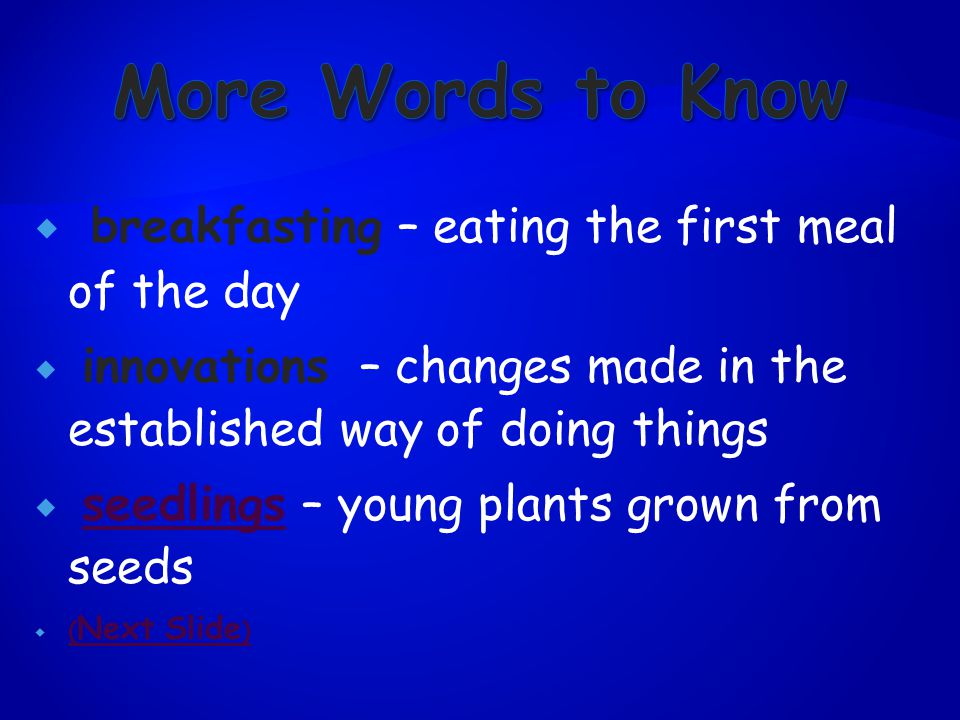  breakfasting – eating the first meal of the day  innovations – changes made in the established way of doing things  seedlings – young plants grown from seedsseedlings  ( Next Slide ) ( Next Slide )