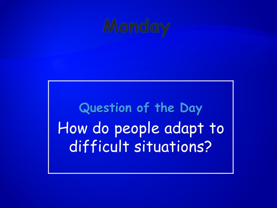 Question of the Day How do people adapt to difficult situations