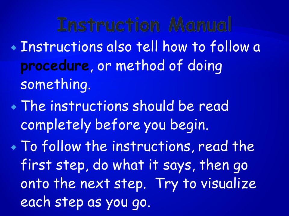  Instructions also tell how to follow a procedure, or method of doing something.
