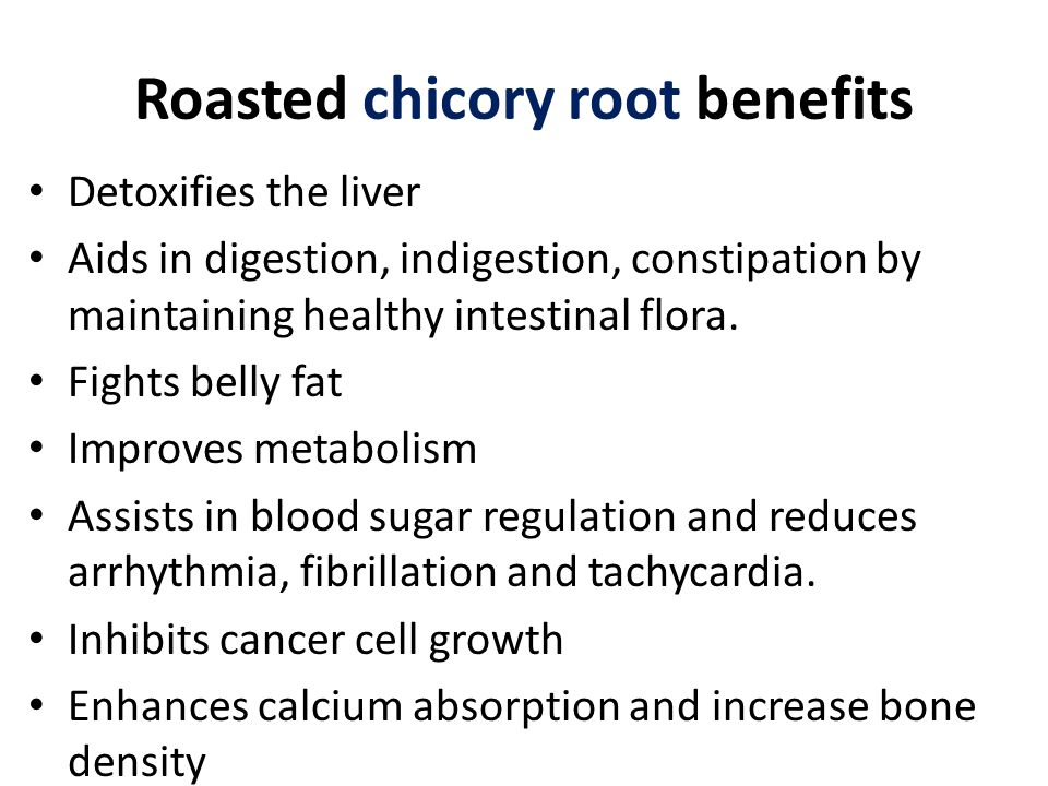 Roasted chicory root benefits Detoxifies the liver Aids in digestion, indigestion, constipation by maintaining healthy intestinal flora.