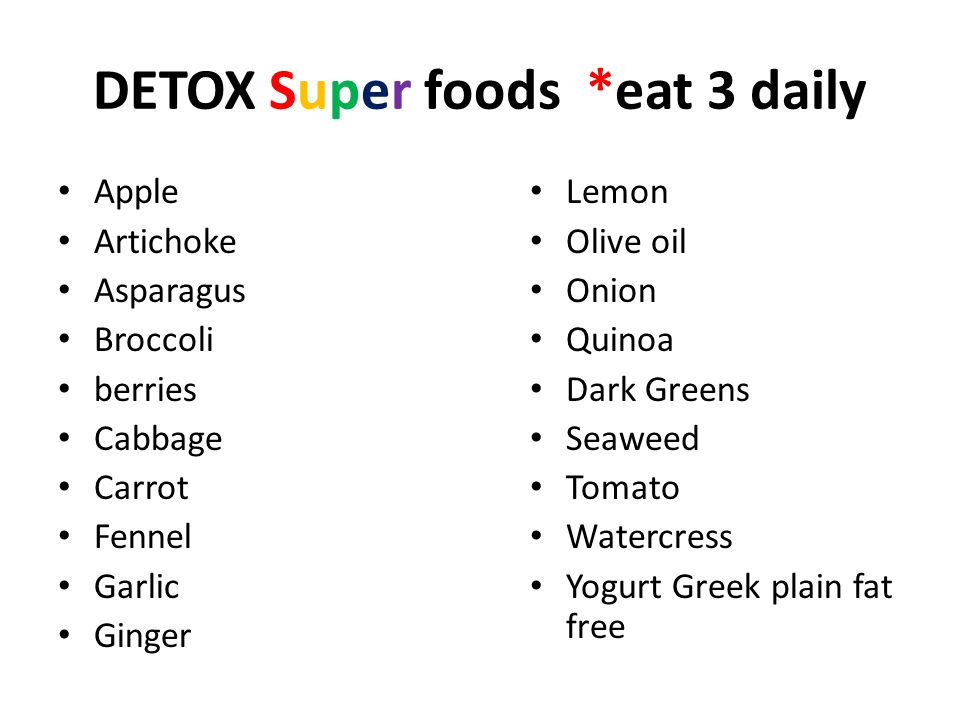 DETOX Super foods *eat 3 daily Apple Artichoke Asparagus Broccoli berries Cabbage Carrot Fennel Garlic Ginger Lemon Olive oil Onion Quinoa Dark Greens Seaweed Tomato Watercress Yogurt Greek plain fat free