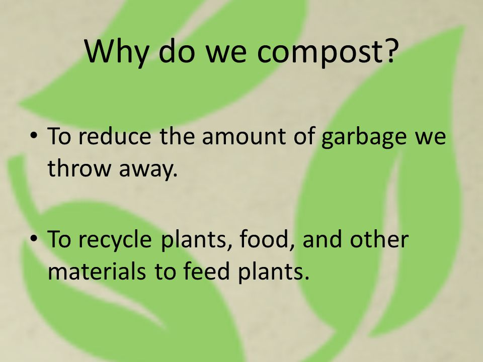 Why do we compost? To reduce the amount of garbage we throw away. To recycle plants, food, and other materials to feed plants.