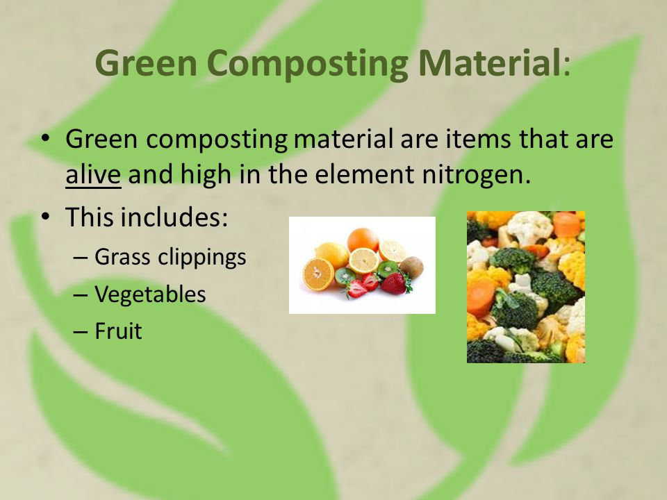 Green Composting Material: Green composting material are items that are alive and high in the element nitrogen.