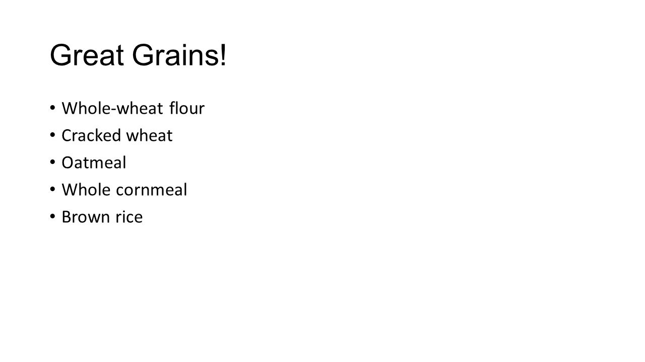 Great Grains! Whole-wheat flour Cracked wheat Oatmeal Whole cornmeal Brown rice