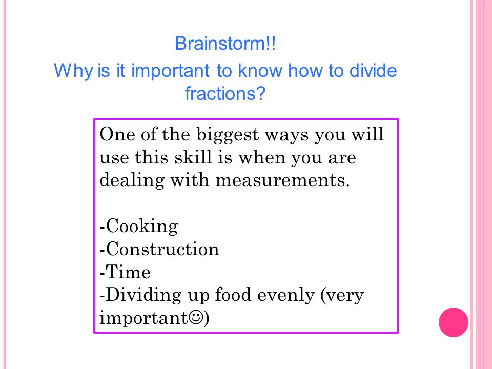 Brainstorm!. Why is it important to know how to divide fractions.