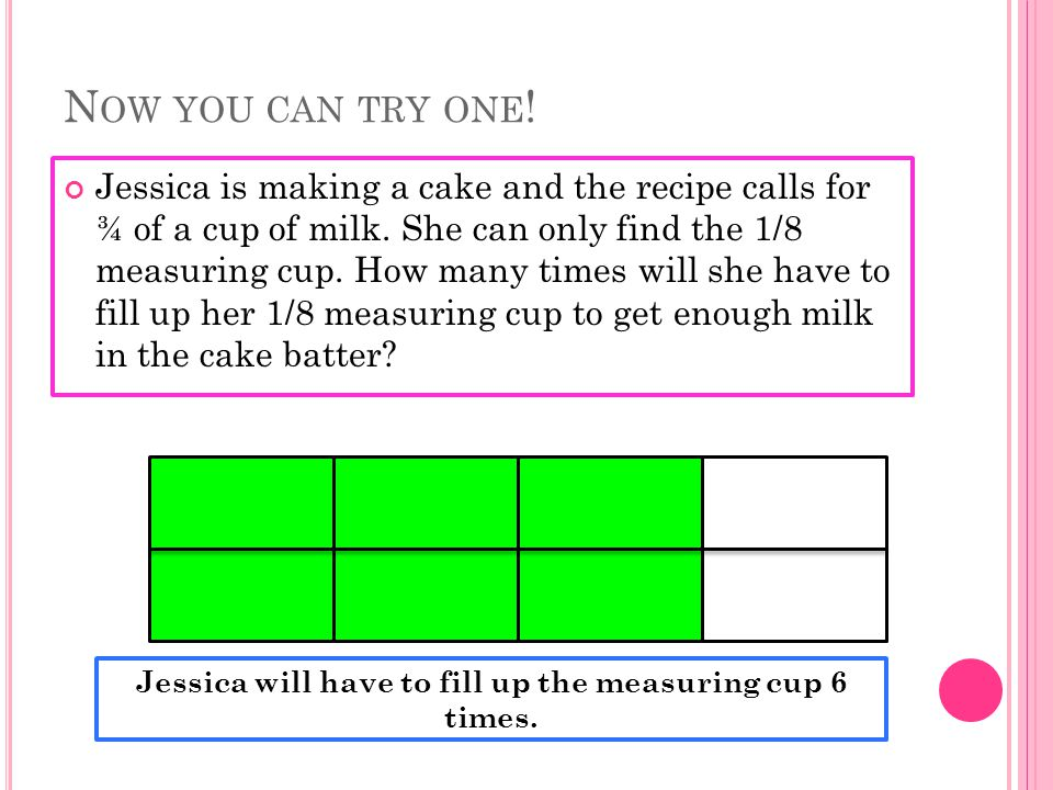 N OW YOU CAN TRY ONE . Jessica is making a cake and the recipe calls for ¾ of a cup of milk.