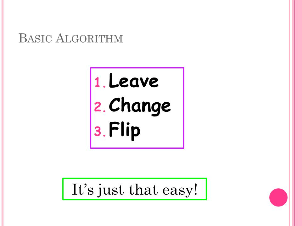 B ASIC A LGORITHM 1. Leave 2. Change 3. Flip It's just that easy!