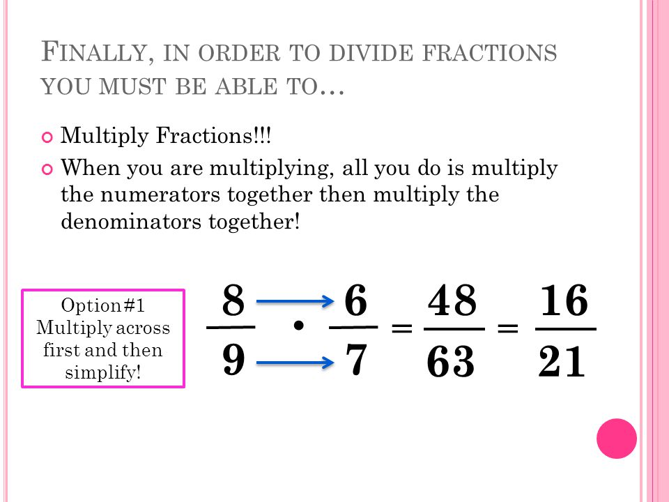 Option #2 Simplify/Cross Simplify first and then multiply across 8 9  6 7 3 2 16 21 Your answer will be the same no matter what method you use!