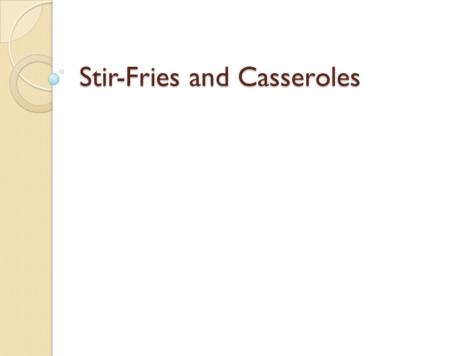 Objective Compare stir-fries with casseroles Describe how to prepare ingredients for a stir-fry dish Demonstrate how to cook a stir-fry dish Explain the roles of basic ingredients in a casserole Demonstrate how to make a casserole