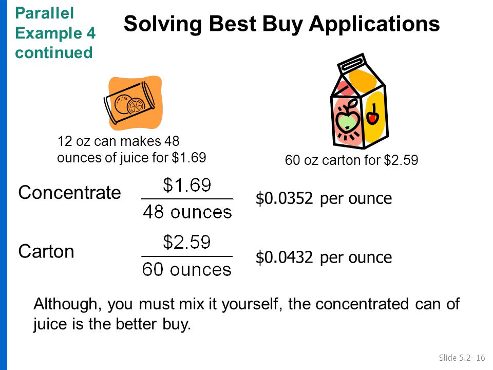 Parallel Example 4 continued Solving Best Buy Applications Concentrate Slide 5.2- 16 Carton Although, you must mix it yourself, the concentrated can of juice is the better buy.