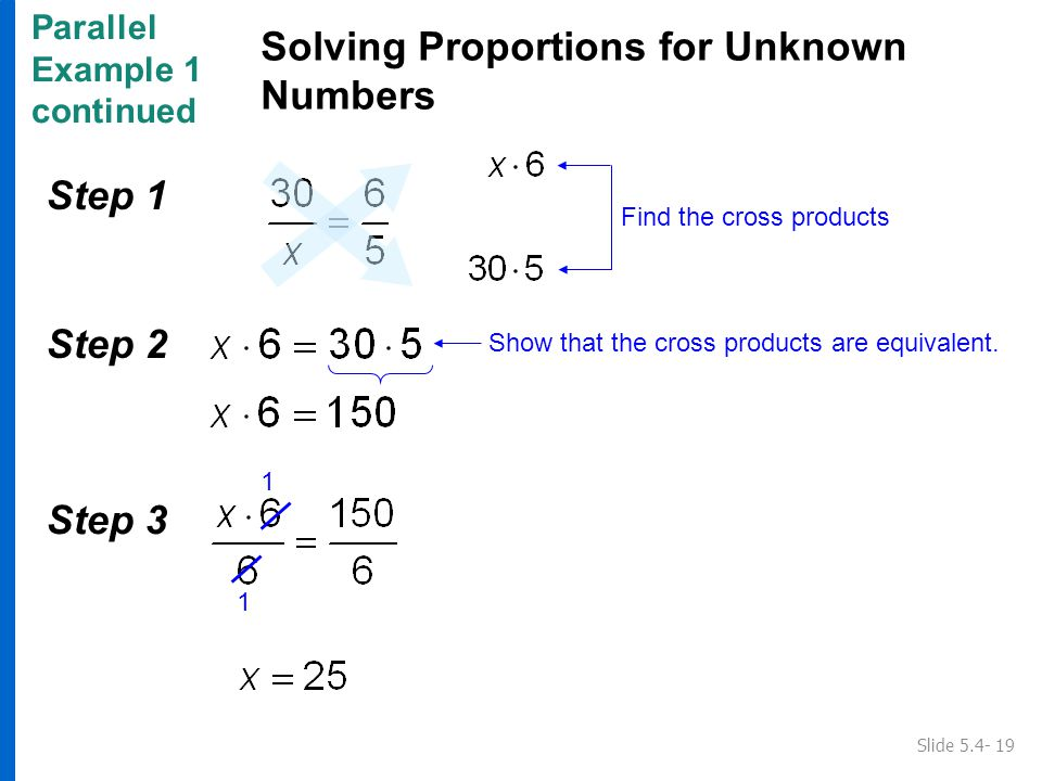 Parallel Example 1 continued Solving Proportions for Unknown Numbers Slide 5.4- 19 Show that the cross products are equivalent.