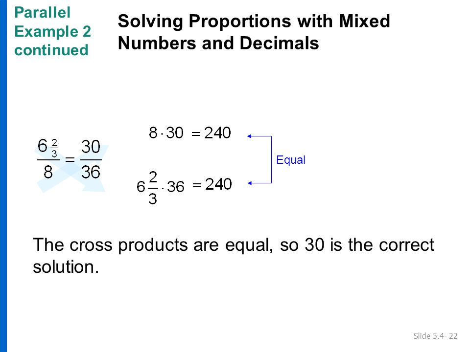 Parallel Example 2 continued Solving Proportions with Mixed Numbers and Decimals Slide 5.4- 22 Equal The cross products are equal, so 30 is the correct solution.