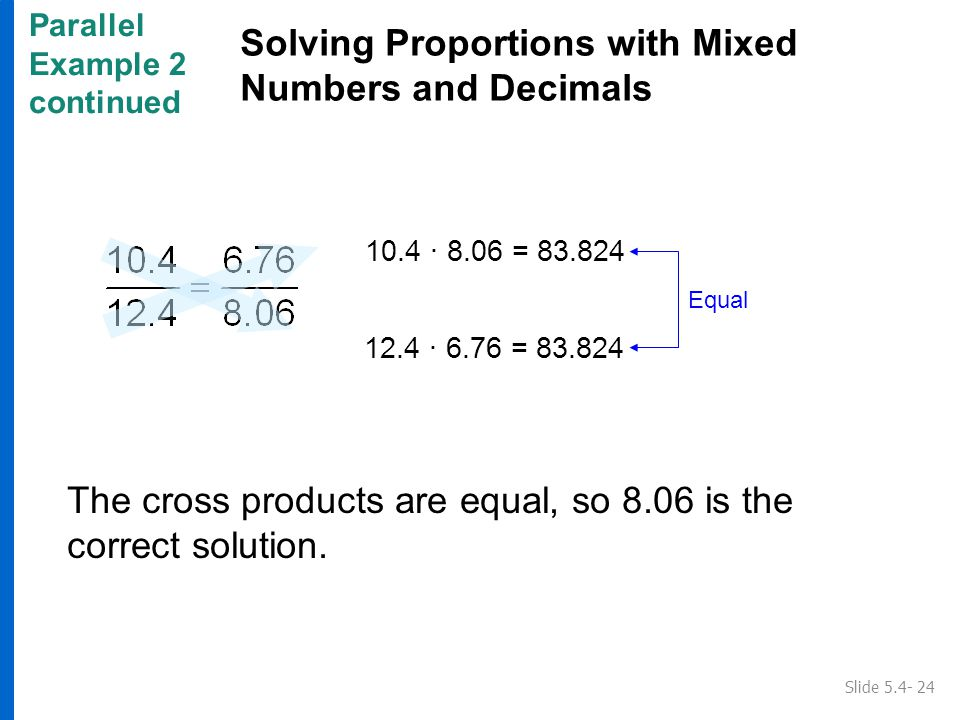 Parallel Example 2 continued Solving Proportions with Mixed Numbers and Decimals Slide 5.4- 24 Equal 10.4 ∙ 8.06 = 83.824 12.4 ∙ 6.76 = 83.824 The cross products are equal, so 8.06 is the correct solution.