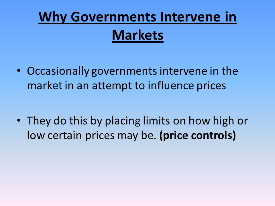 Why Governments Intervene in Markets Occasionally governments intervene in the market in an attempt to influence prices They do this by placing limits