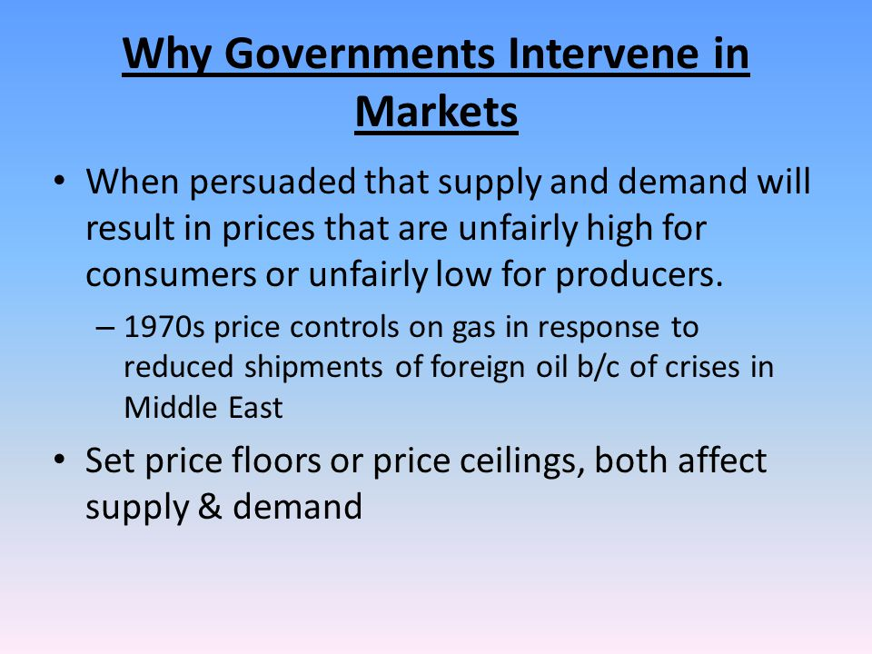 Why Governments Intervene in Markets When persuaded that supply and demand will result in prices that are unfairly high for consumers or unfairly low