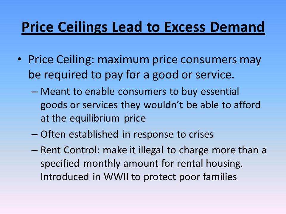 Price Ceilings Lead to Excess Demand Price Ceiling: maximum price consumers may be required to pay for a good or service. – Meant to enable consumers