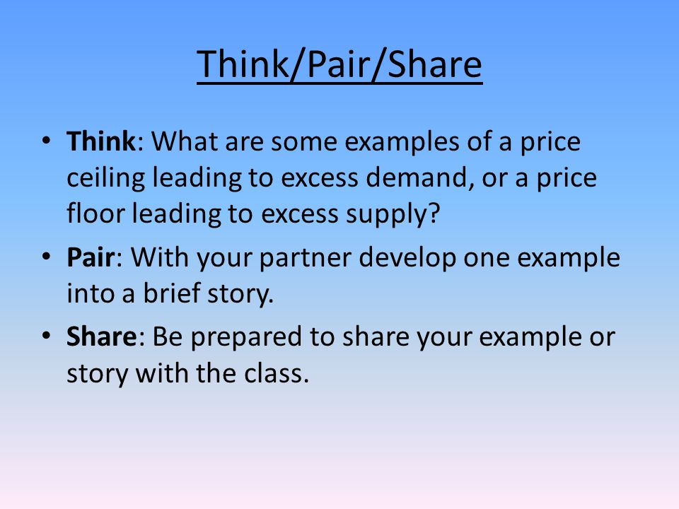 Think/Pair/Share Think: What are some examples of a price ceiling leading to excess demand, or a price floor leading to excess supply? Pair: With your