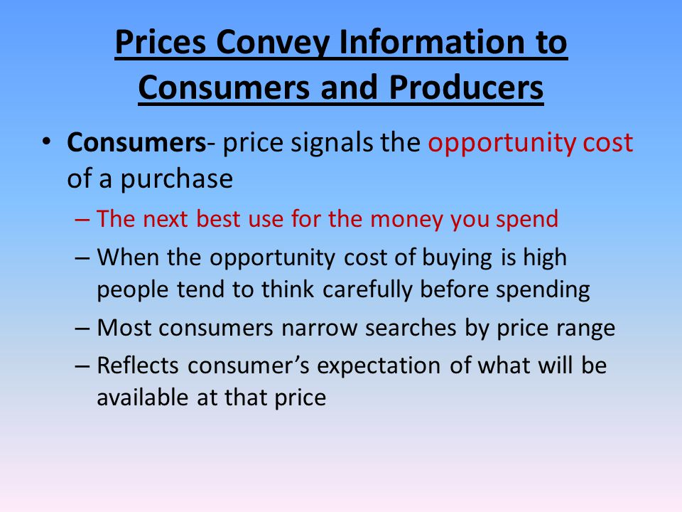 Prices Convey Information to Consumers and Producers Consumers- price signals the opportunity cost of a purchase – The next best use for the money you