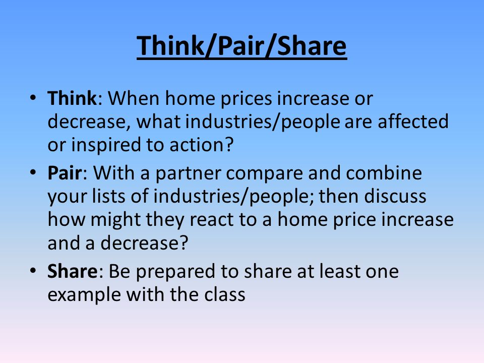 Think/Pair/Share Think: When home prices increase or decrease, what industries/people are affected or inspired to action? Pair: With a partner compare