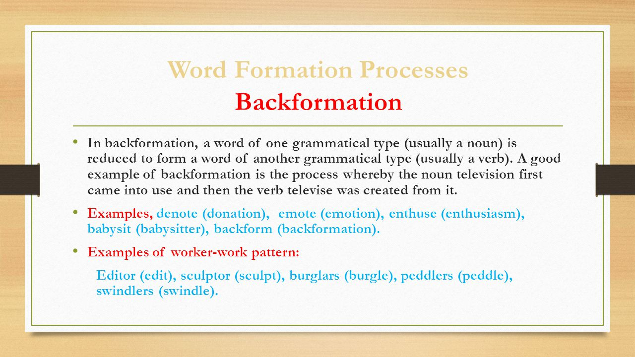 Word Formation Processes Backformation In backformation, a word of one grammatical type (usually a noun) is reduced to form a word of another grammatical type (usually a verb).
