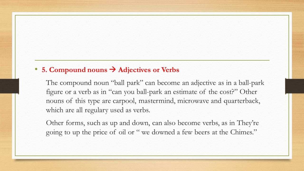 """5. Compound nouns  Adjectives or Verbs The compound noun """"ball park"""" can become an adjective as in a ball-park figure or a verb as in """"can you ball-p"""
