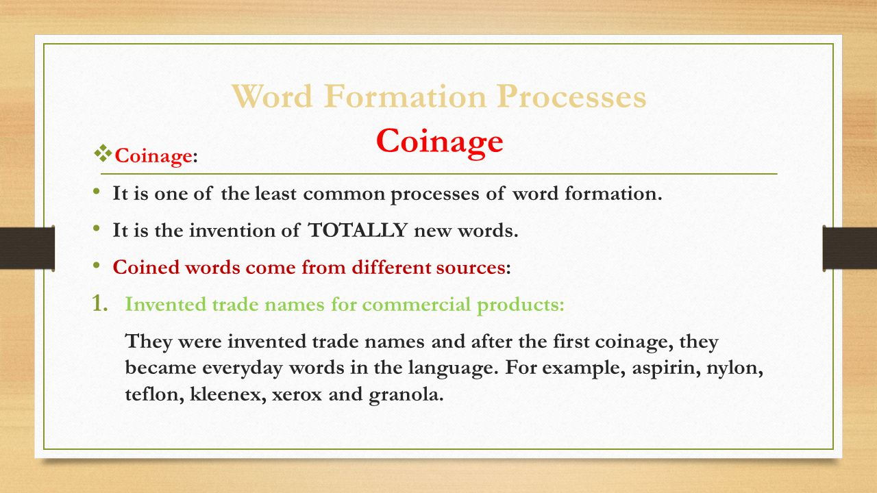 Word Formation Processes Coinage  Coinage: It is one of the least common processes of word formation. It is the invention of TOTALLY new words. Coine