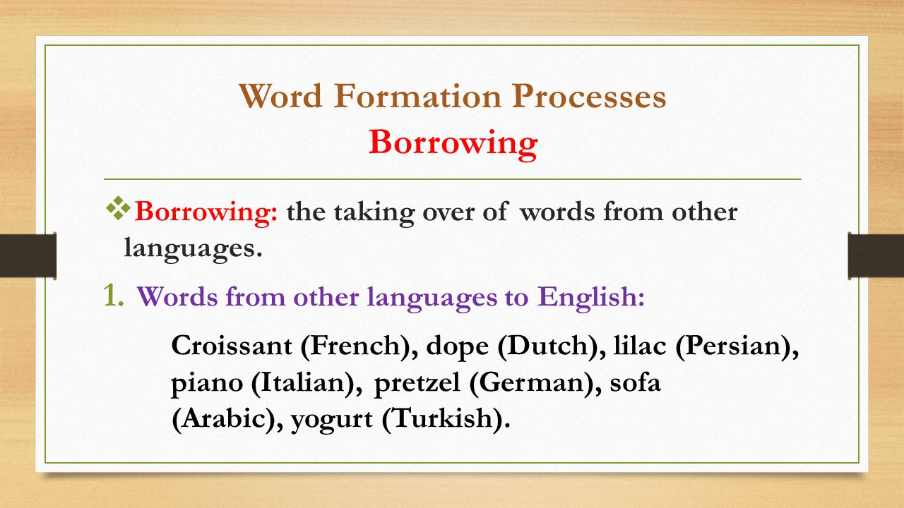 Word Formation Processes Borrowing  Borrowing: the taking over of words from other languages.