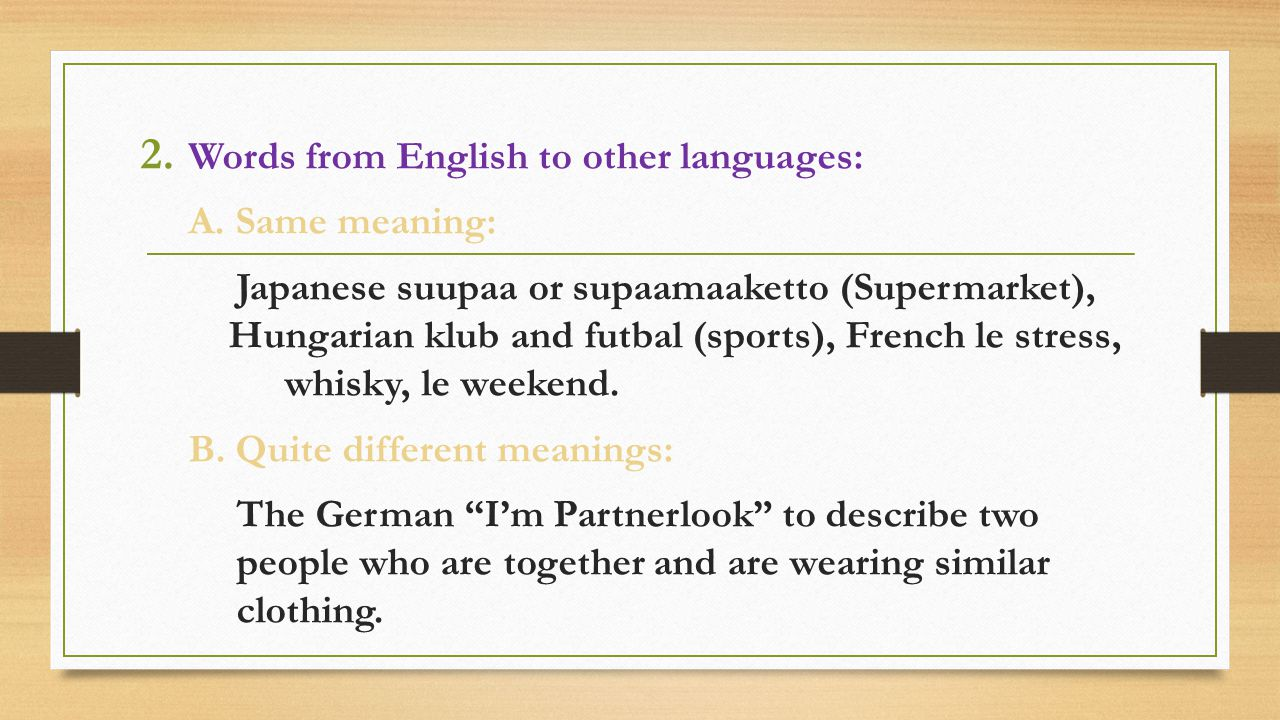 2. Words from English to other languages: A. Same meaning: Japanese suupaa or supaamaaketto (Supermarket), Hungarian klub and futbal (sports), French