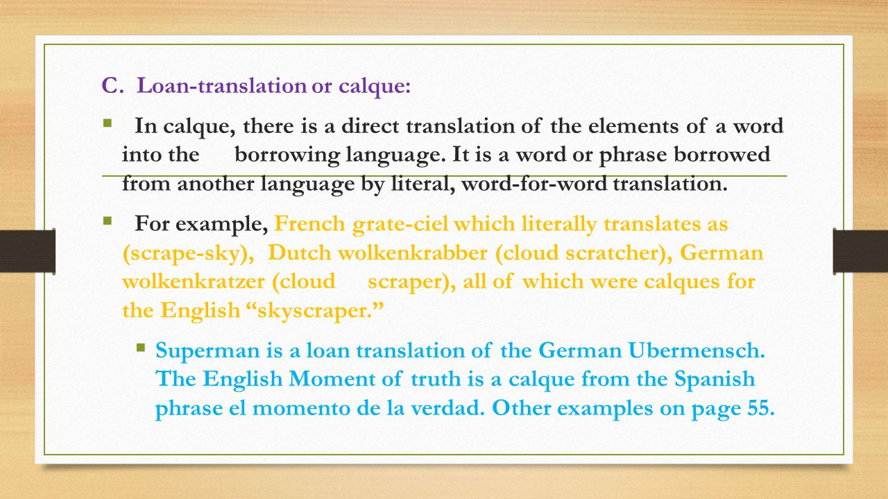 C. Loan-translation or calque:  In calque, there is a direct translation of the elements of a word into the borrowing language. It is a word or phras