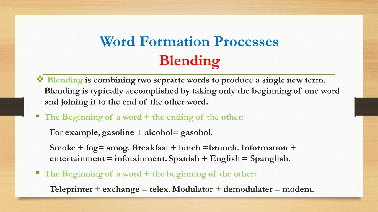 Word Formation Processes Blending  Blending is combining two seprarte words to produce a single new term. Blending is typically accomplished by takin