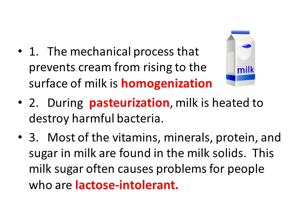 1.The mechanical process that prevents cream from rising to the surface of milk is homogenization 2.During pasteurization, milk is heated to destroy h